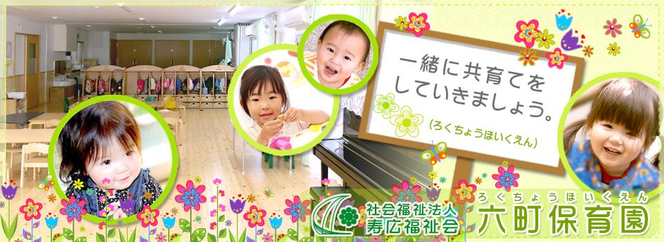 社会福祉法人 寿広福祉会 六町保育園(ろくちょうほいくえん)